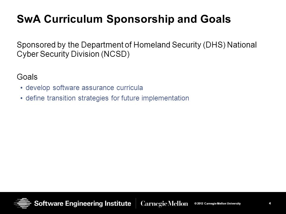 4 © 2012 Carnegie Mellon University SwA Curriculum Sponsorship and Goals Sponsored by the Department of Homeland Security (DHS) National Cyber Security Division (NCSD) Goals develop software assurance curricula define transition strategies for future implementation