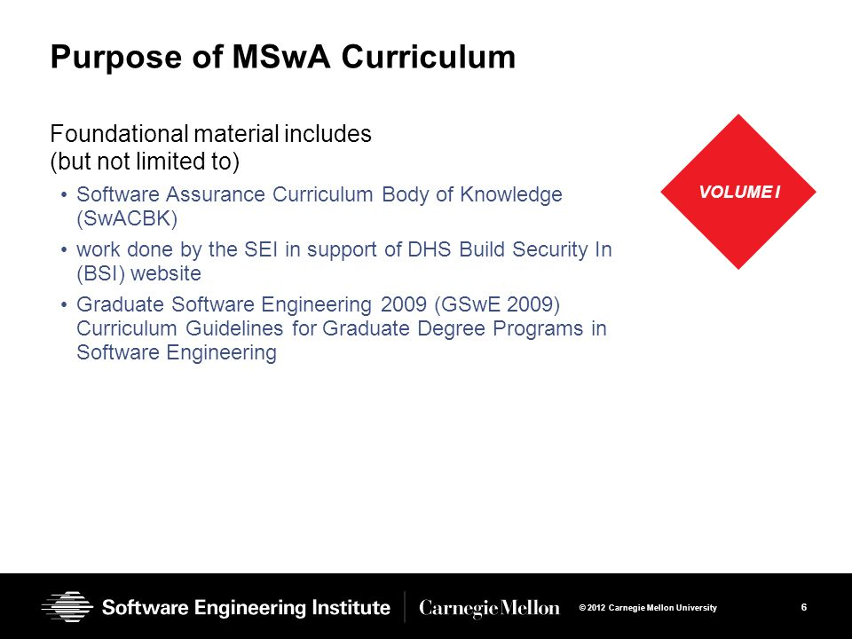 6 © 2012 Carnegie Mellon University Purpose of MSwA Curriculum Foundational material includes (but not limited to) Software Assurance Curriculum Body of Knowledge (SwACBK) work done by the SEI in support of DHS Build Security In (BSI) website Graduate Software Engineering 2009 (GSwE 2009) Curriculum Guidelines for Graduate Degree Programs in Software Engineering VOLUME I