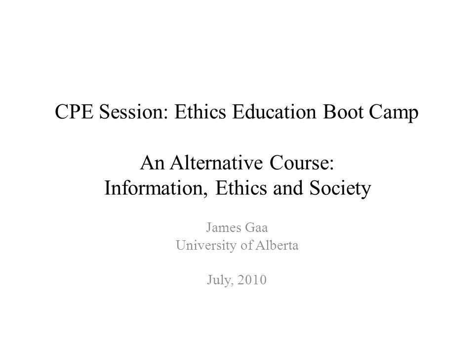 CPE Session: Ethics Education Boot Camp An Alternative Course: Information, Ethics and Society James Gaa University of Alberta July, 2010