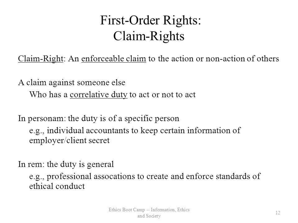 First-Order Rights: Claim-Rights Claim-Right: An enforceable claim to the action or non-action of others A claim against someone else Who has a correlative duty to act or not to act In personam: the duty is of a specific person e.g., individual accountants to keep certain information of employer/client secret In rem: the duty is general e.g., professional assocations to create and enforce standards of ethical conduct 12 Ethics Boot Camp -- Information, Ethics and Society