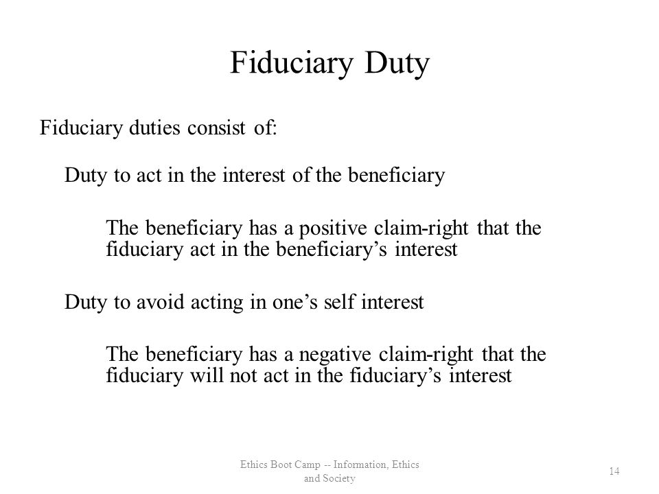 Fiduciary Duty Fiduciary duties consist of: Duty to act in the interest of the beneficiary The beneficiary has a positive claim-right that the fiduciary act in the beneficiarys interest Duty to avoid acting in ones self interest The beneficiary has a negative claim-right that the fiduciary will not act in the fiduciarys interest 14 Ethics Boot Camp -- Information, Ethics and Society