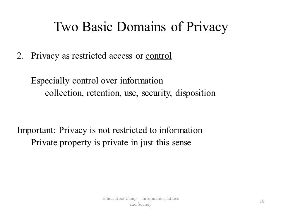 Two Basic Domains of Privacy 2.Privacy as restricted access or control Especially control over information collection, retention, use, security, disposition Important: Privacy is not restricted to information Private property is private in just this sense 16 Ethics Boot Camp -- Information, Ethics and Society