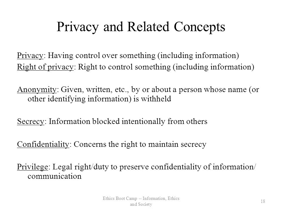 Privacy and Related Concepts Privacy: Having control over something (including information) Right of privacy: Right to control something (including information) Anonymity: Given, written, etc., by or about a person whose name (or other identifying information) is withheld Secrecy: Information blocked intentionally from others Confidentiality: Concerns the right to maintain secrecy Privilege: Legal right/duty to preserve confidentiality of information/ communication 18 Ethics Boot Camp -- Information, Ethics and Society