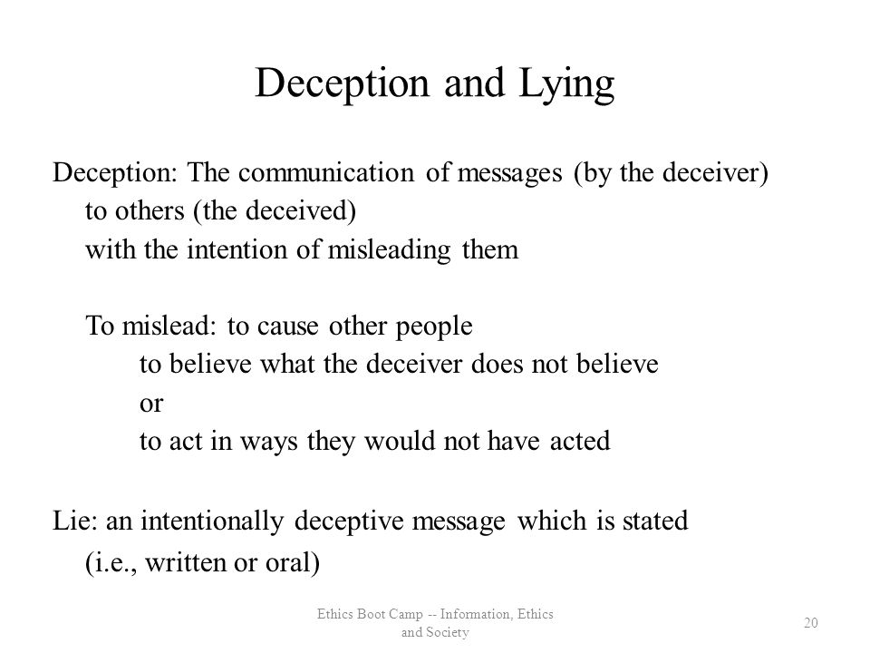 Deception and Lying Deception: The communication of messages (by the deceiver) to others (the deceived) with the intention of misleading them To mislead: to cause other people to believe what the deceiver does not believe or to act in ways they would not have acted Lie: an intentionally deceptive message which is stated (i.e., written or oral) 20 Ethics Boot Camp -- Information, Ethics and Society