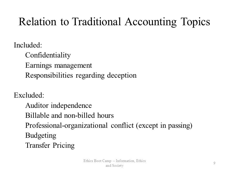 Relation to Traditional Accounting Topics Included: Confidentiality Earnings management Responsibilities regarding deception Excluded: Auditor independence Billable and non-billed hours Professional-organizational conflict (except in passing) Budgeting Transfer Pricing 9 Ethics Boot Camp -- Information, Ethics and Society