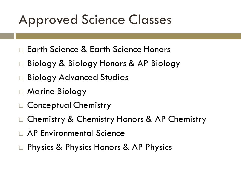Approved Science Classes Earth Science & Earth Science Honors Biology & Biology Honors & AP Biology Biology Advanced Studies Marine Biology Conceptual Chemistry Chemistry & Chemistry Honors & AP Chemistry AP Environmental Science Physics & Physics Honors & AP Physics