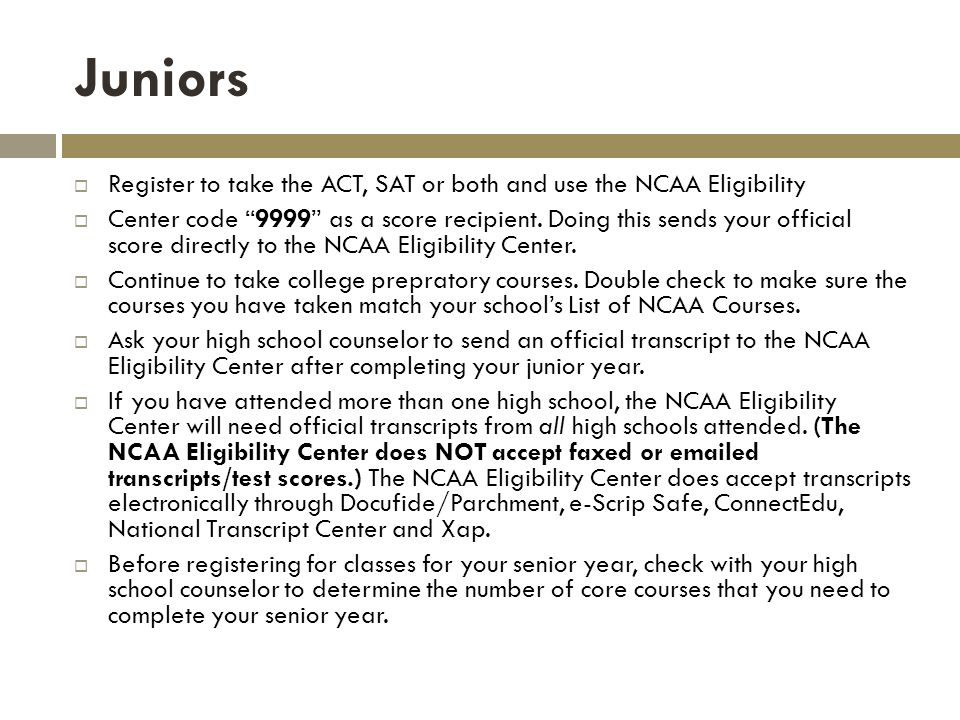 Juniors Register to take the ACT, SAT or both and use the NCAA Eligibility Center code 9999 as a score recipient.