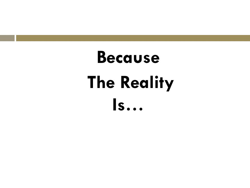 Because The Reality Is…