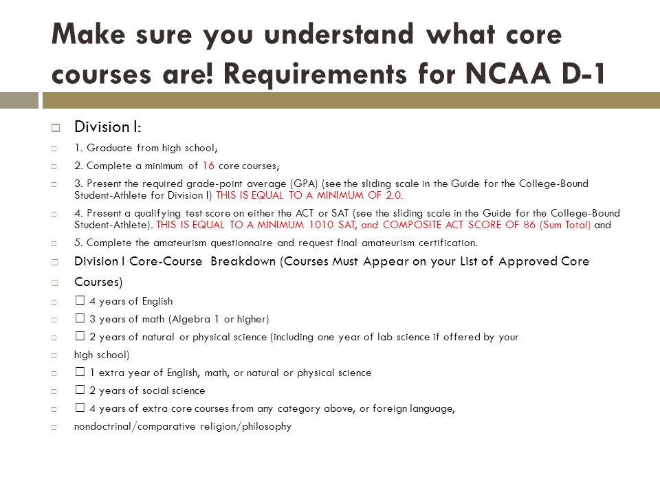 Make sure you understand what core courses are. Requirements for NCAA D-1 Division I: 1.