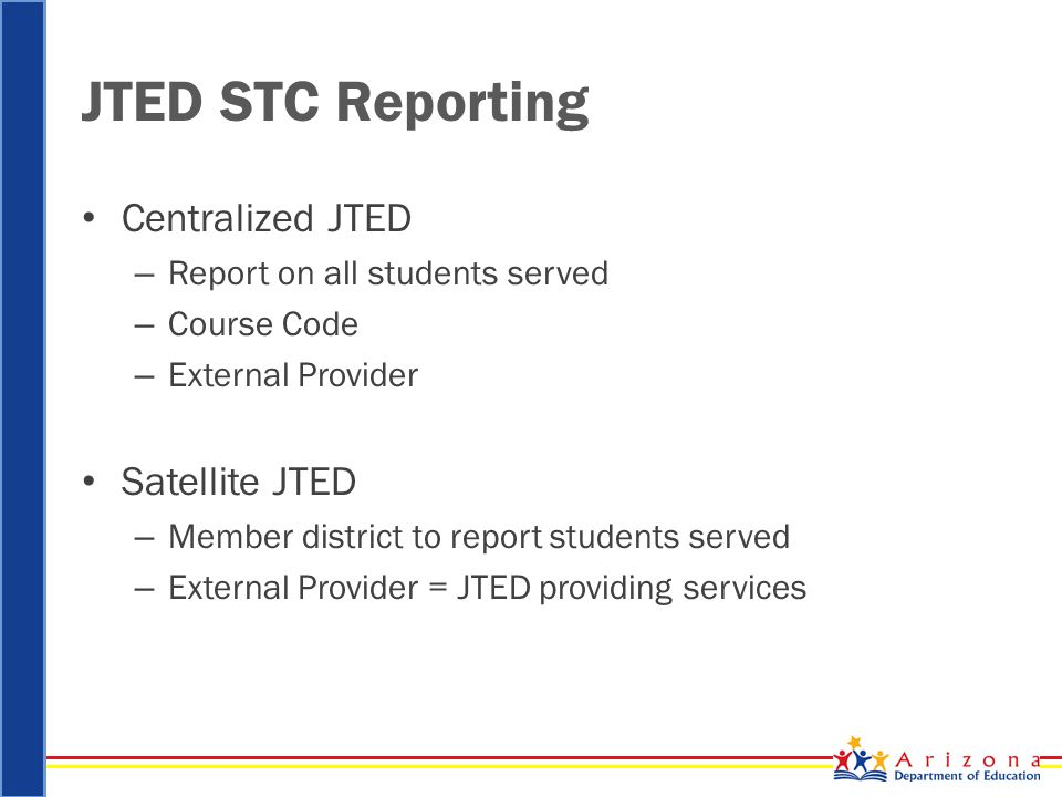 JTED STC Reporting Centralized JTED – Report on all students served – Course Code – External Provider Satellite JTED – Member district to report students served – External Provider = JTED providing services