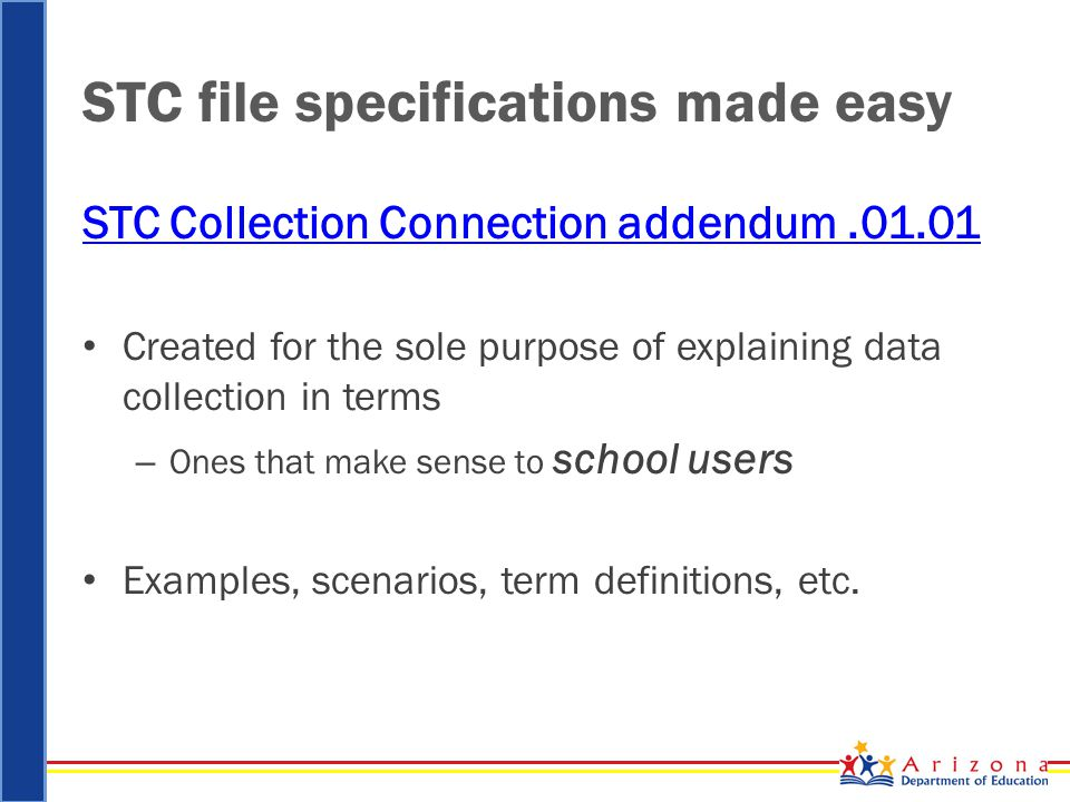 STC file specifications made easy STC Collection Connection addendum.01.01 Created for the sole purpose of explaining data collection in terms – Ones that make sense to school users Examples, scenarios, term definitions, etc.
