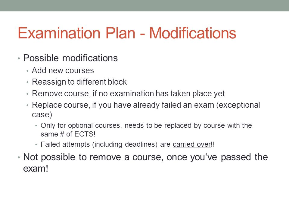 Examination Plan - Modifications Possible modifications Add new courses Reassign to different block Remove course, if no examination has taken place yet Replace course, if you have already failed an exam (exceptional case) Only for optional courses, needs to be replaced by course with the same # of ECTS.