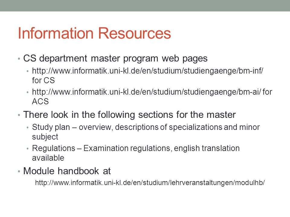 Information Resources CS department master program web pages http://www.informatik.uni-kl.de/en/studium/studiengaenge/bm-inf/ for CS http://www.informatik.uni-kl.de/en/studium/studiengaenge/bm-ai/ for ACS There look in the following sections for the master Study plan – overview, descriptions of specializations and minor subject Regulations – Examination regulations, english translation available Module handbook at http://www.informatik.uni-kl.de/en/studium/lehrveranstaltungen/modulhb/