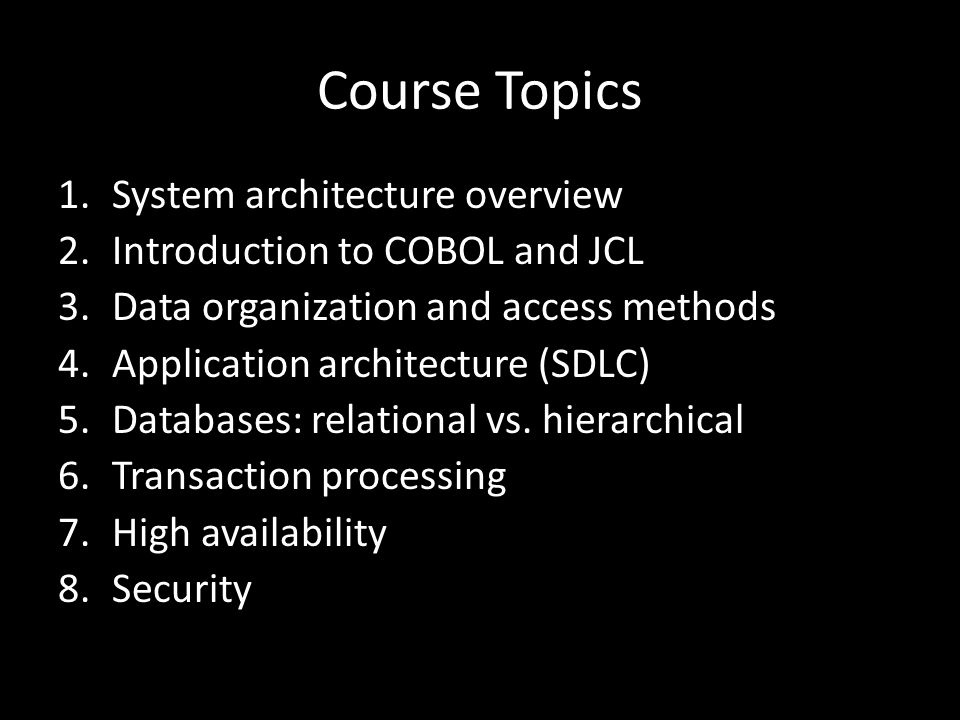 Course Topics 1.System architecture overview 2.Introduction to COBOL and JCL 3.Data organization and access methods 4.Application architecture (SDLC) 5.Databases: relational vs.