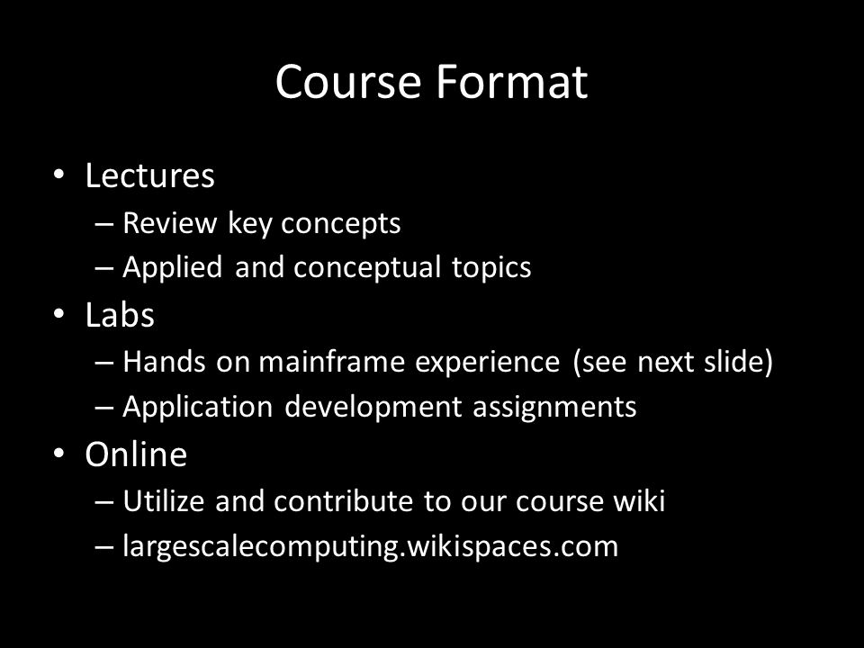 Course Format Lectures – Review key concepts – Applied and conceptual topics Labs – Hands on mainframe experience (see next slide) – Application development assignments Online – Utilize and contribute to our course wiki – largescalecomputing.wikispaces.com