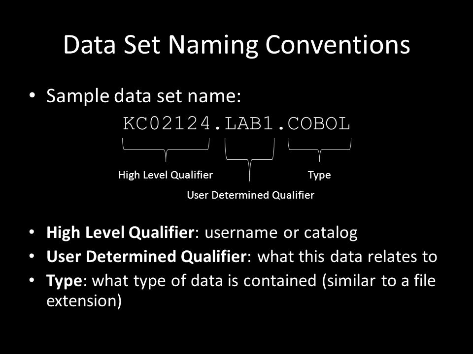 Data Set Naming Conventions Sample data set name: KC02124.LAB1.COBOL High Level Qualifier: username or catalog User Determined Qualifier: what this data relates to Type: what type of data is contained (similar to a file extension) High Level QualifierType User Determined Qualifier