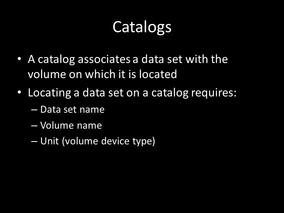 Catalogs A catalog associates a data set with the volume on which it is located Locating a data set on a catalog requires: – Data set name – Volume name – Unit (volume device type)