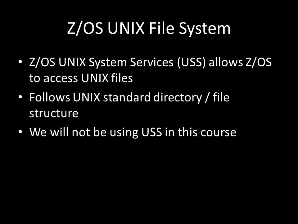 Z/OS UNIX File System Z/OS UNIX System Services (USS) allows Z/OS to access UNIX files Follows UNIX standard directory / file structure We will not be using USS in this course