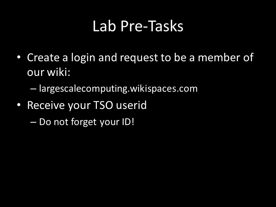 Lab Pre-Tasks Create a login and request to be a member of our wiki: – largescalecomputing.wikispaces.com Receive your TSO userid – Do not forget your ID!