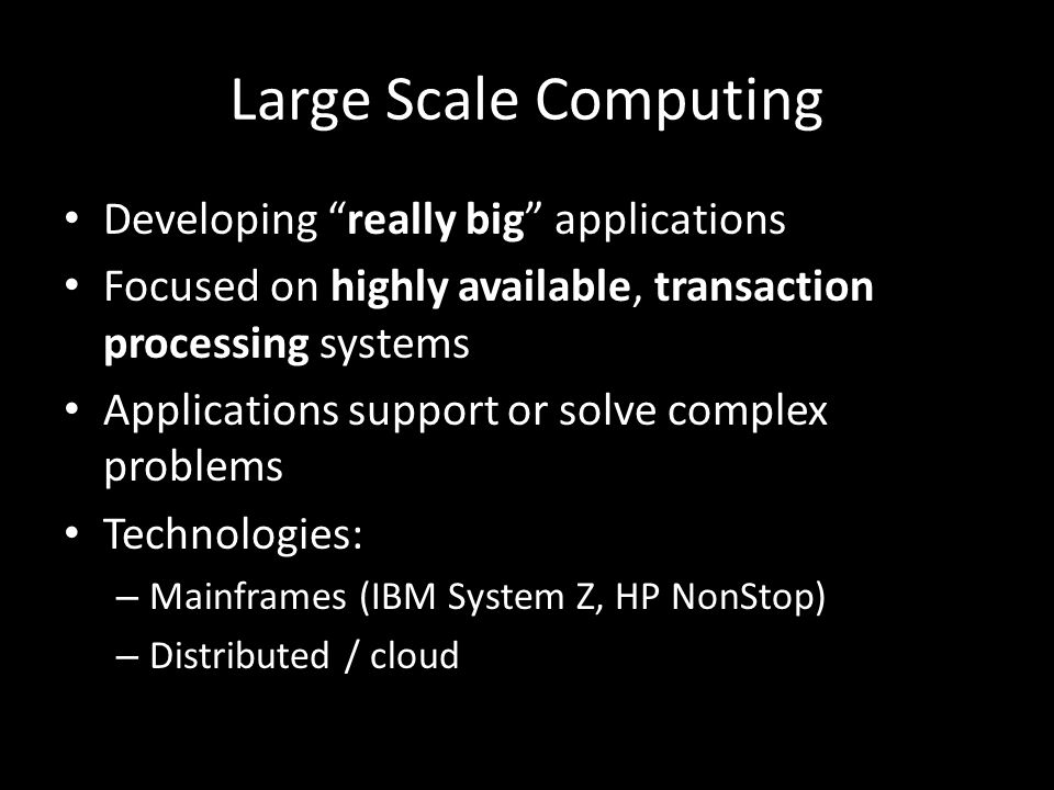 Large Scale Computing Developing really big applications Focused on highly available, transaction processing systems Applications support or solve complex problems Technologies: – Mainframes (IBM System Z, HP NonStop) – Distributed / cloud