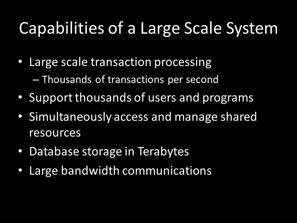 Capabilities of a Large Scale System Large scale transaction processing – Thousands of transactions per second Support thousands of users and programs Simultaneously access and manage shared resources Database storage in Terabytes Large bandwidth communications