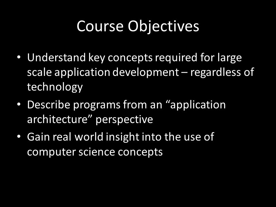 Course Objectives Understand key concepts required for large scale application development – regardless of technology Describe programs from an application architecture perspective Gain real world insight into the use of computer science concepts
