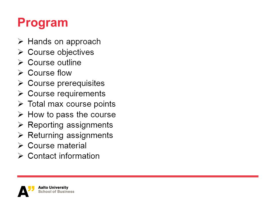 Program Hands on approach Course objectives Course outline Course flow Course prerequisites Course requirements Total max course points How to pass the course Reporting assignments Returning assignments Course material Contact information