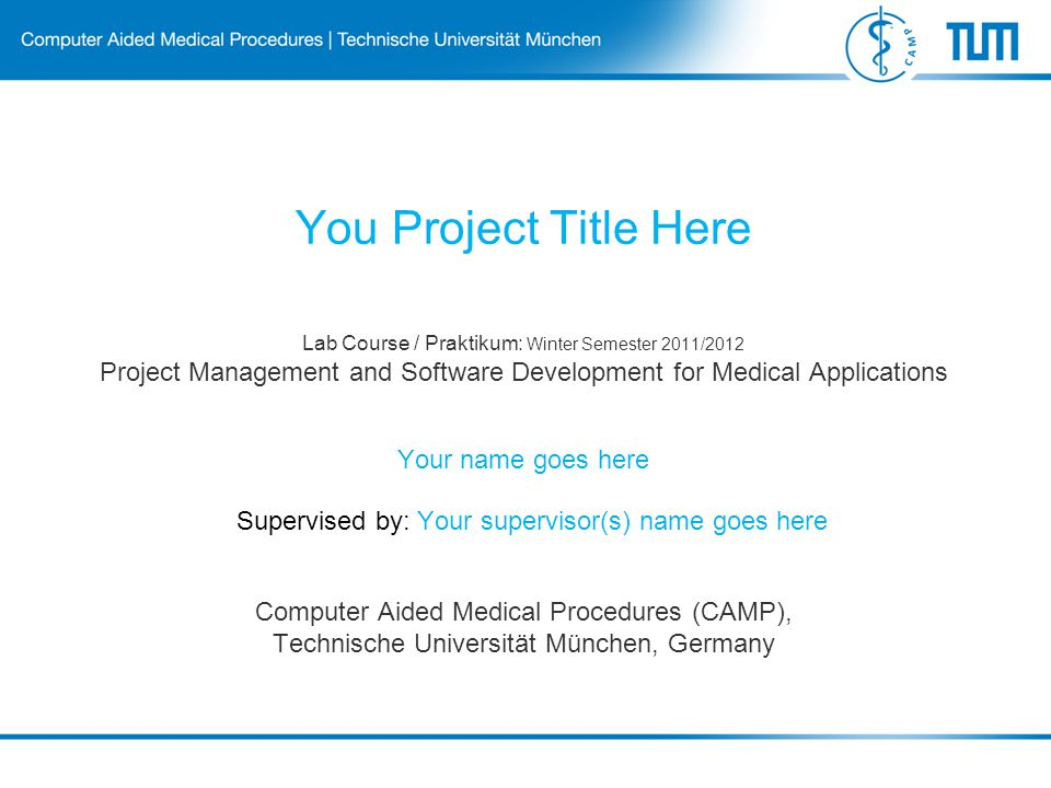 Lab Course / Praktikum: Winter Semester 2011/2012 Project Management and Software Development for Medical Applications Computer Aided Medical Procedures (CAMP), Technische Universität München, Germany You Project Title Here Your name goes here Supervised by: Your supervisor(s) name goes here