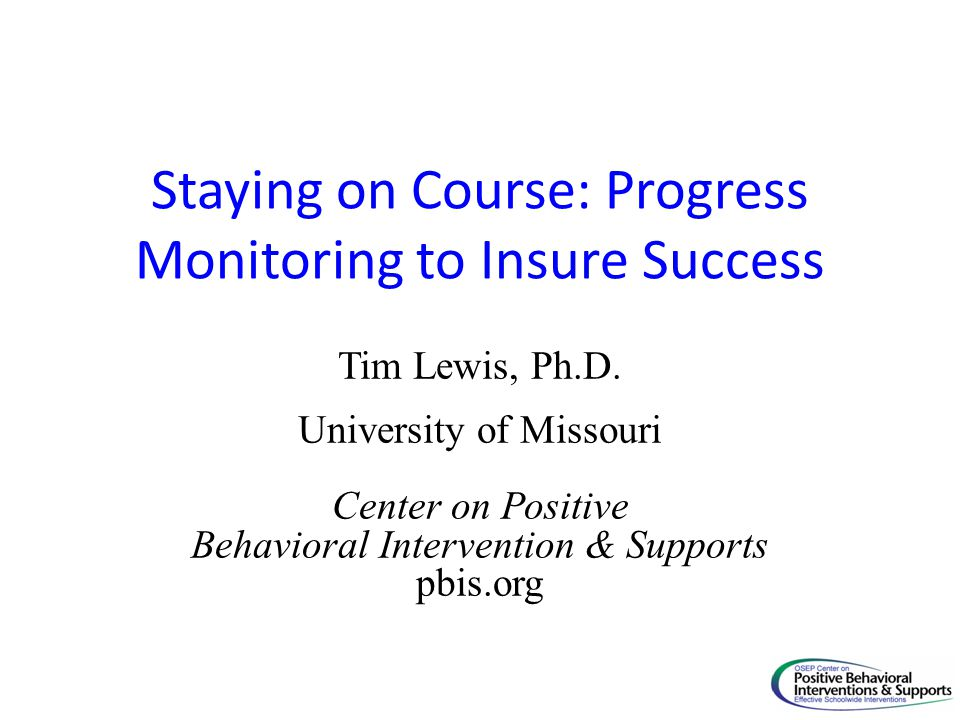 Staying on Course: Progress Monitoring to Insure Success Tim Lewis, Ph.D.