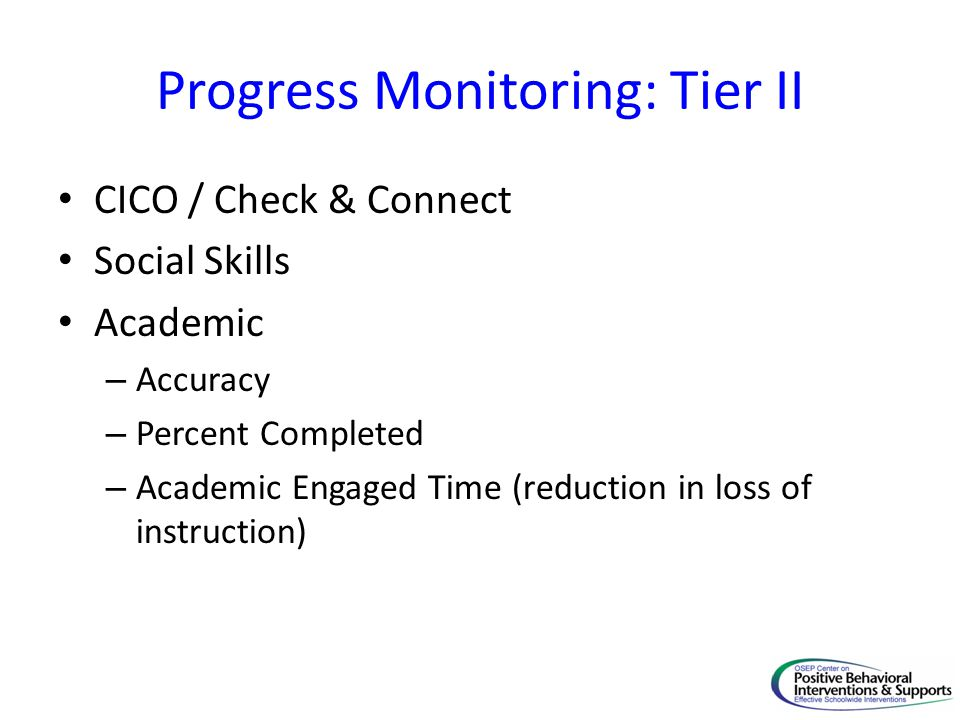 Progress Monitoring: Tier II CICO / Check & Connect Social Skills Academic – Accuracy – Percent Completed – Academic Engaged Time (reduction in loss of instruction)