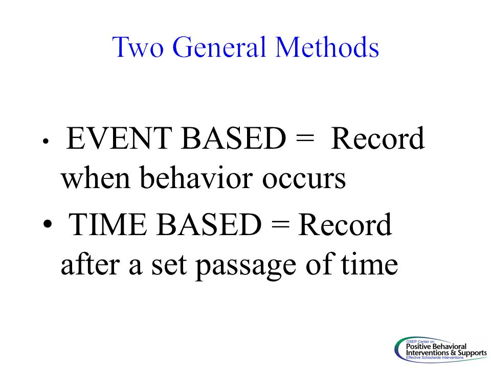 EVENT BASED = Record when behavior occurs TIME BASED = Record after a set passage of time