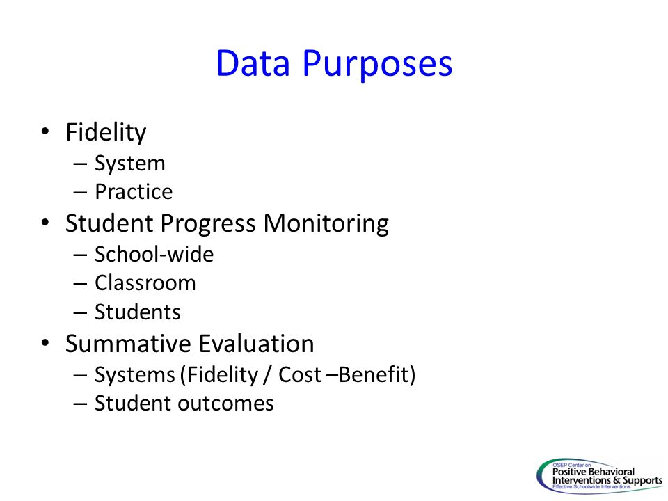 Data Purposes Fidelity – System – Practice Student Progress Monitoring – School-wide – Classroom – Students Summative Evaluation – Systems (Fidelity / Cost –Benefit) – Student outcomes