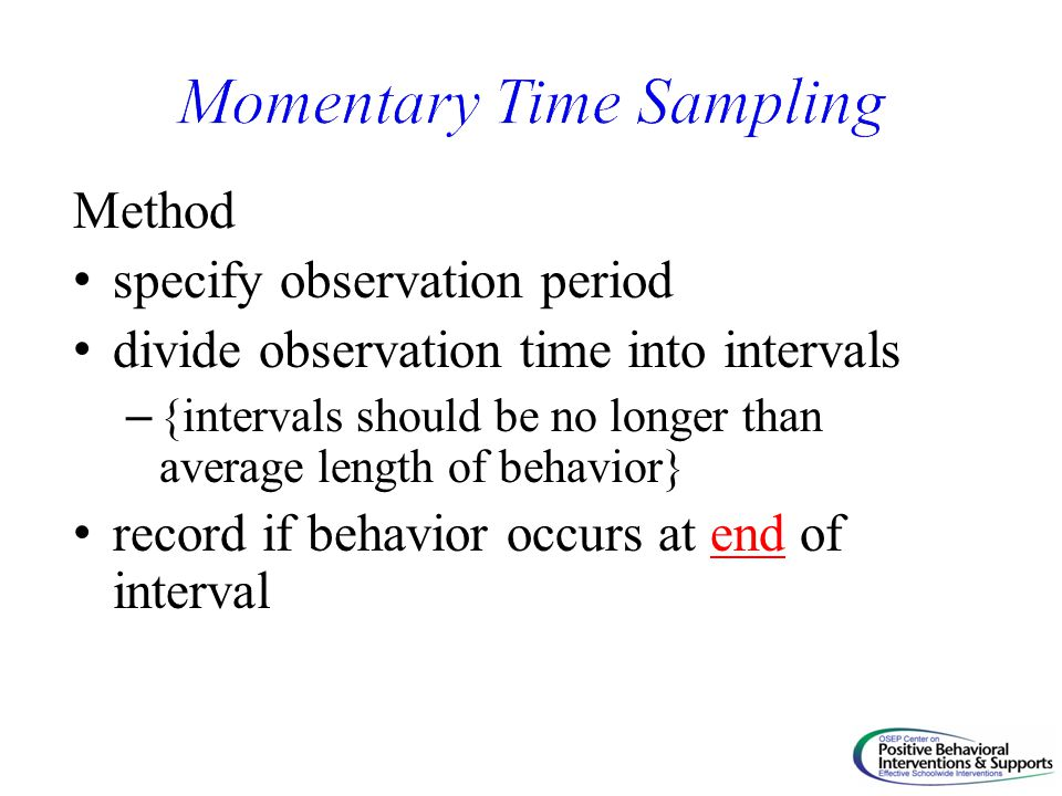 Method specify observation period divide observation time into intervals – {intervals should be no longer than average length of behavior} record if behavior occurs at end of interval