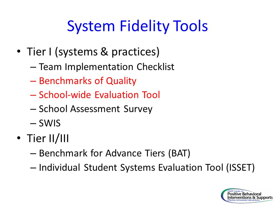 System Fidelity Tools Tier I (systems & practices) – Team Implementation Checklist – Benchmarks of Quality – School-wide Evaluation Tool – School Assessment Survey – SWIS Tier II/III – Benchmark for Advance Tiers (BAT) – Individual Student Systems Evaluation Tool (ISSET)