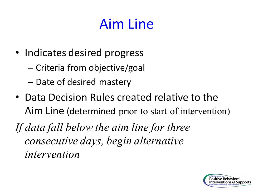 Aim Line Indicates desired progress – Criteria from objective/goal – Date of desired mastery Data Decision Rules created relative to the Aim Line (determined prior to start of intervention) If data fall below the aim line for three consecutive days, begin alternative intervention