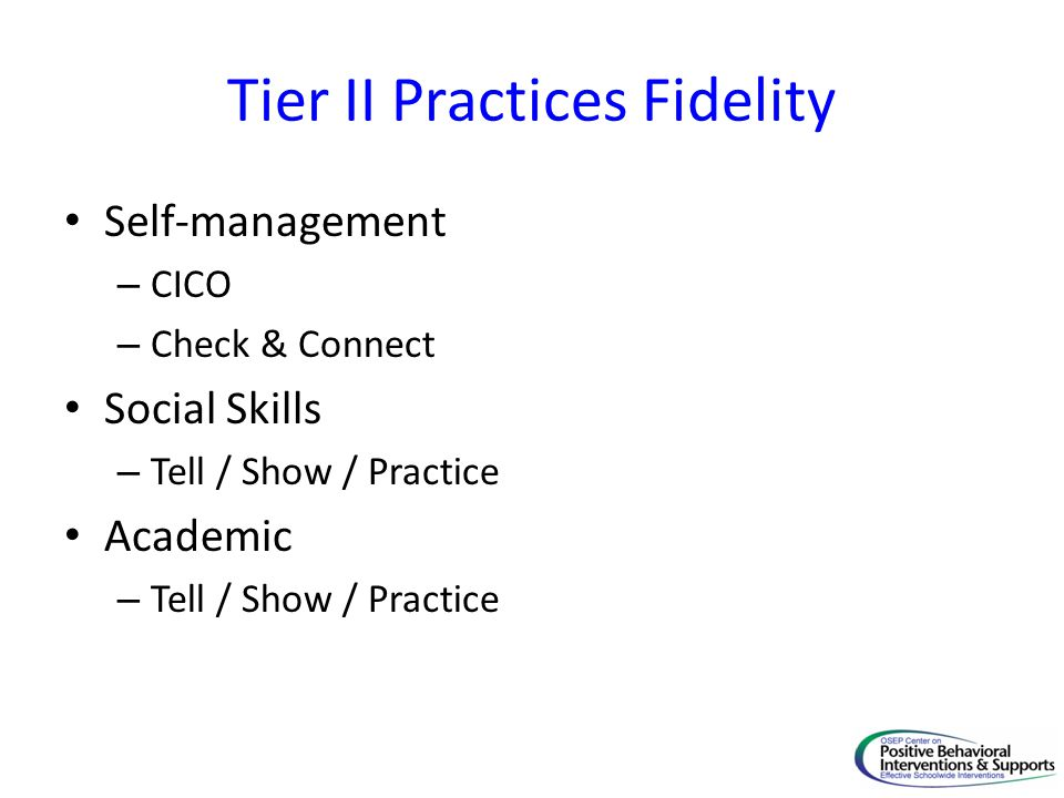 Tier II Practices Fidelity Self-management – CICO – Check & Connect Social Skills – Tell / Show / Practice Academic – Tell / Show / Practice