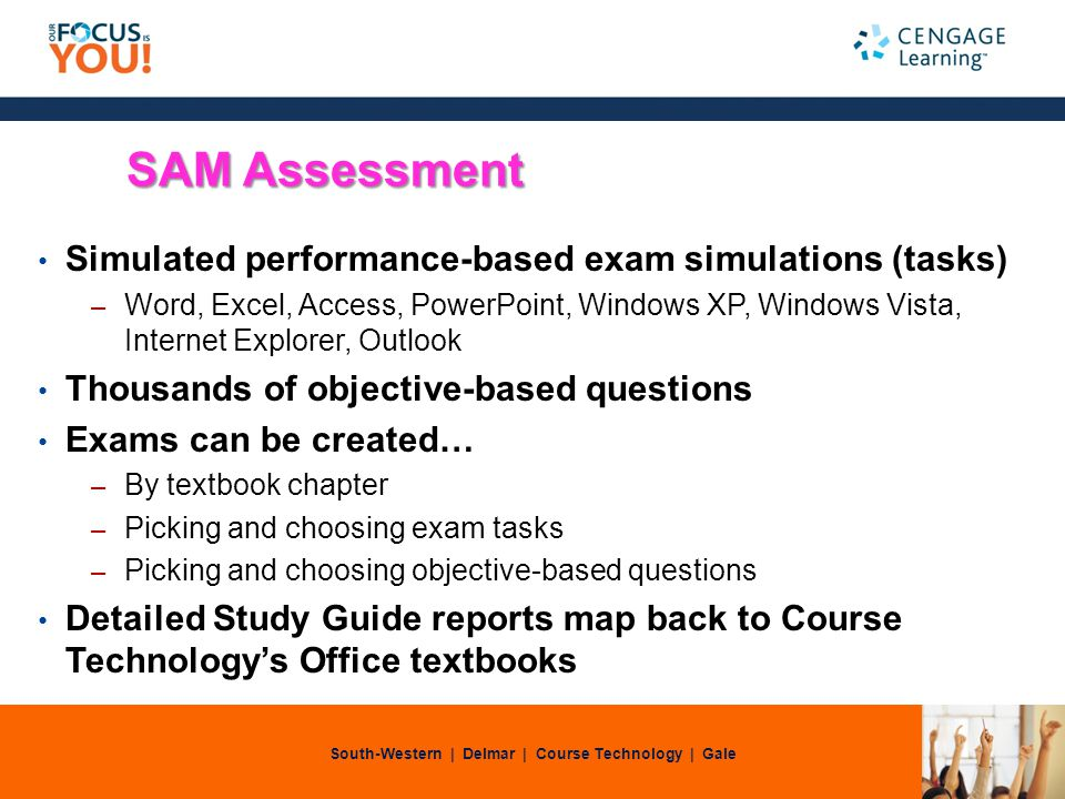 South-Western | Delmar | Course Technology | Gale SAM Assessment Simulated performance-based exam simulations (tasks) – Word, Excel, Access, PowerPoint, Windows XP, Windows Vista, Internet Explorer, Outlook Thousands of objective-based questions Exams can be created… – By textbook chapter – Picking and choosing exam tasks – Picking and choosing objective-based questions Detailed Study Guide reports map back to Course Technologys Office textbooks