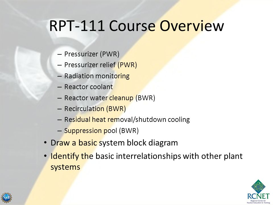 RPT-111 Course Overview – Pressurizer (PWR) – Pressurizer relief (PWR) – Radiation monitoring – Reactor coolant – Reactor water cleanup (BWR) – Recirculation (BWR) – Residual heat removal/shutdown cooling – Suppression pool (BWR) Draw a basic system block diagram Identify the basic interrelationships with other plant systems