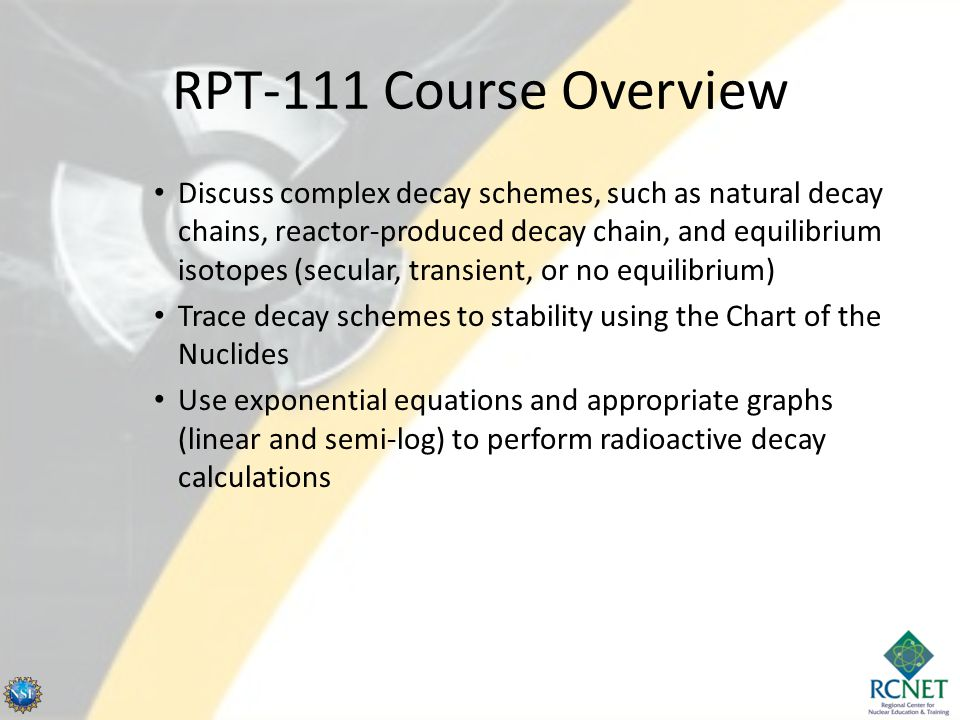 RPT-111 Course Overview Discuss complex decay schemes, such as natural decay chains, reactor-produced decay chain, and equilibrium isotopes (secular, transient, or no equilibrium) Trace decay schemes to stability using the Chart of the Nuclides Use exponential equations and appropriate graphs (linear and semi-log) to perform radioactive decay calculations