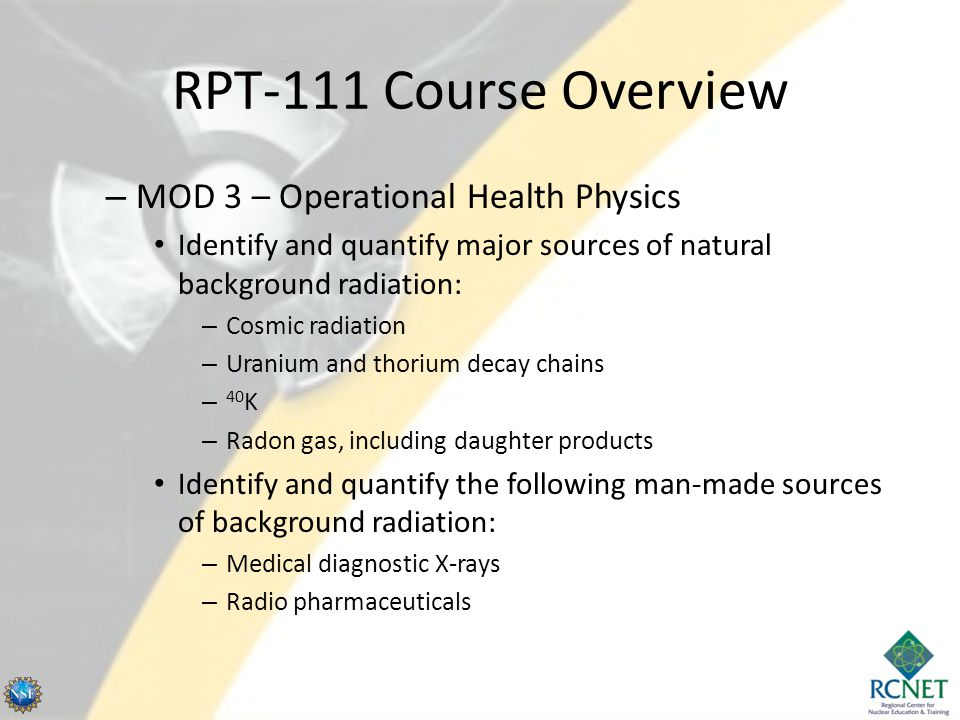 RPT-111 Course Overview – MOD 3 – Operational Health Physics Identify and quantify major sources of natural background radiation: – Cosmic radiation – Uranium and thorium decay chains – 40 K – Radon gas, including daughter products Identify and quantify the following man-made sources of background radiation: – Medical diagnostic X-rays – Radio pharmaceuticals
