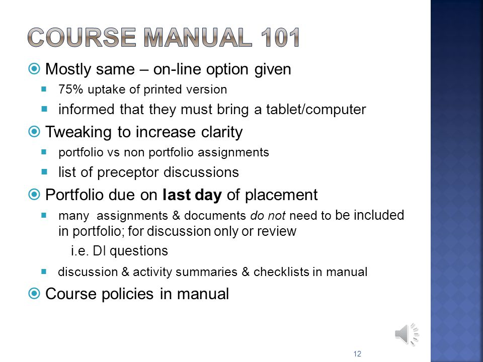 Orientation checklist in manual & Preceptor Guide Discuss: Expectations: yours & students Interests: yours & students Student Self Assessment I Students informed to complete prior to placement & print Review schedule Review assessments - forms, process, timelines forms will be posted on RxPreceptor mid April & instructions emailed Review: course activities & assignments summaries in manual, students have had course orientation Activity and Assessment Schedule: in manual 11