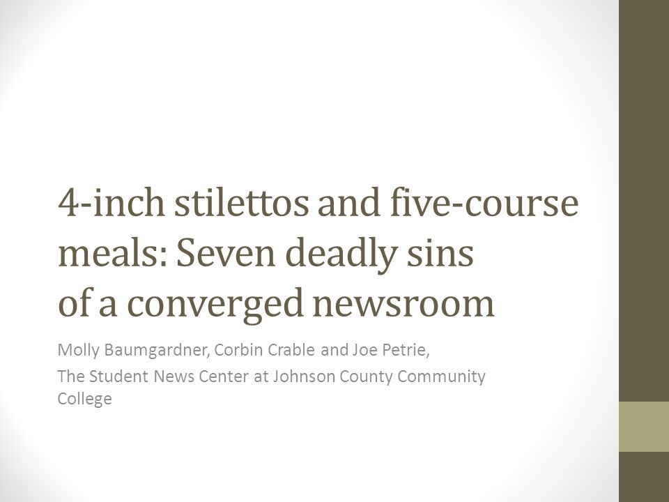 4-inch stilettos and five-course meals: Seven deadly sins of a converged newsroom Molly Baumgardner, Corbin Crable and Joe Petrie, The Student News Center at Johnson County Community College