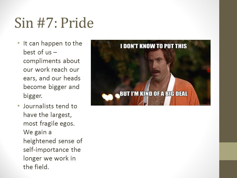 Sin #7: Pride It can happen to the best of us – compliments about our work reach our ears, and our heads become bigger and bigger.