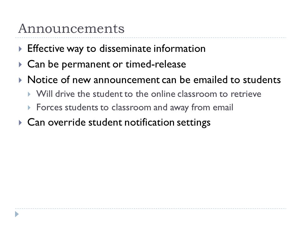 Announcements Effective way to disseminate information Can be permanent or timed-release Notice of new announcement can be  ed to students Will drive the student to the online classroom to retrieve Forces students to classroom and away from  Can override student notification settings