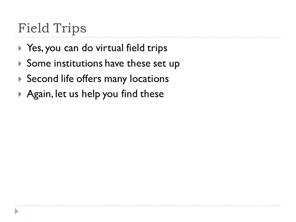Field Trips Yes, you can do virtual field trips Some institutions have these set up Second life offers many locations Again, let us help you find these