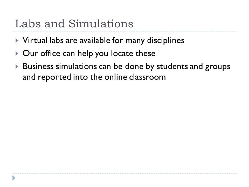 Labs and Simulations Virtual labs are available for many disciplines Our office can help you locate these Business simulations can be done by students and groups and reported into the online classroom