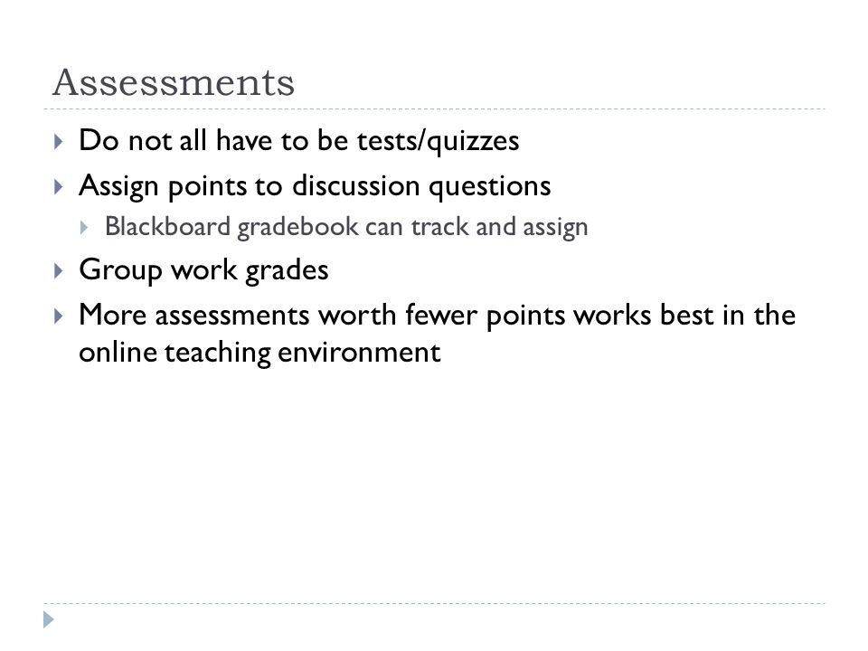 Assessments Do not all have to be tests/quizzes Assign points to discussion questions Blackboard gradebook can track and assign Group work grades More assessments worth fewer points works best in the online teaching environment