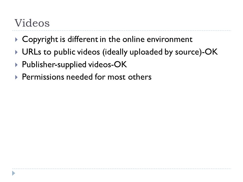Videos Copyright is different in the online environment URLs to public videos (ideally uploaded by source)-OK Publisher-supplied videos-OK Permissions needed for most others