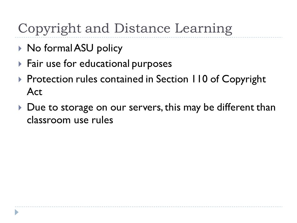 Copyright and Distance Learning No formal ASU policy Fair use for educational purposes Protection rules contained in Section 110 of Copyright Act Due to storage on our servers, this may be different than classroom use rules