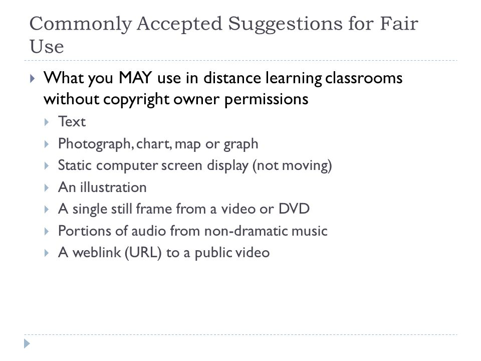 Commonly Accepted Suggestions for Fair Use What you MAY use in distance learning classrooms without copyright owner permissions Text Photograph, chart, map or graph Static computer screen display (not moving) An illustration A single still frame from a video or DVD Portions of audio from non-dramatic music A weblink (URL) to a public video